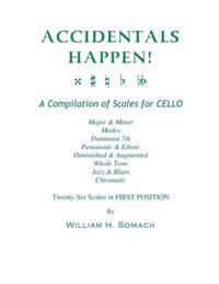 Accidentals Happen! a Compilation of Scales for Cello Twenty-Six Scales in First Position: Major & Minor, Modes, Dominant 7th, Pentatonic & Ethnic, Di