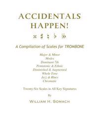 Accidentals Happen! a Compilation of Scales for Trombone Twenty-Six Scales in All Key Signatures: Major & Minor, Modes, Dominant 7th, Pentatonic & Eth