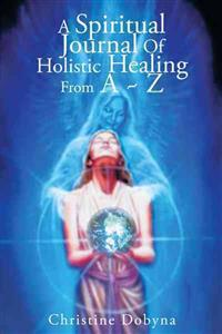 A Spiritual Journal of Holistic Healing from a ~ Z
