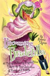 Becoming Bridezilla: A Tale of Achieving Nuptial Bliss Despite the Best Intentions of Family and Friends