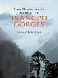 Frank Kingdon Ward's Riddle of the Tsangpo Gorges: Retracing the Epic Journey to 1924-25 in South-East Tibet