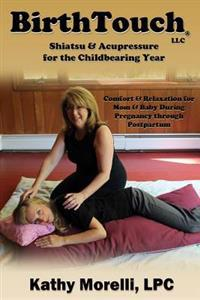 Birthtouch(r) Shiatsu and Acupressure for the Childbearing Year: For Parents to Be, Safe Touch for a Joyful Pregnancy!