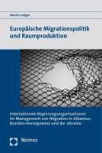 Europaische Migrationspolitik Und Raumproduktion: 'Internationale Regierungsorganisationen Im Management Von Migration in Albanien, Bosnien-Herzegowin
