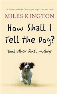 How Shall I Tell the Dog?: And Other Final Musings