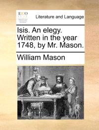 Isis. an Elegy. Written in the Year 1748, by Mr. Mason.