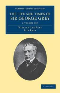 The Life and Times of Sir George Grey, K. C .b.