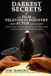 Darkest Secrets of the Film and Television Industry Every Actor Should Know: A Film Director and Actor Reveals Secrets for Your Acting, Auditions, Mov