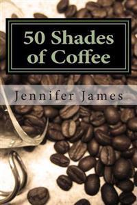 50 Shades of Coffee: Get 50 Fast, Easy & Delicious Coffee Recipes