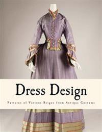 Dress Design: Patterns of Various Reigns from Antique Costume