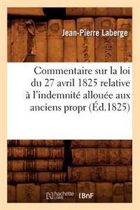 Commentaire Sur La Loi Du 27 Avril 1825 Relative � l'Indemnit� Allou�e Aux Anciens Propr (�d.1825)