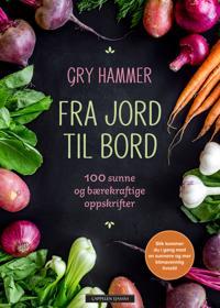 Fra jord til bord; 100 sunne og bærekraftige oppskrifter