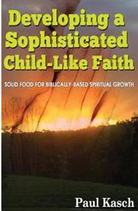 Developing a Sophisticated Child-Like Faith: Solid Food for Biblically-Based Spiritual Growth