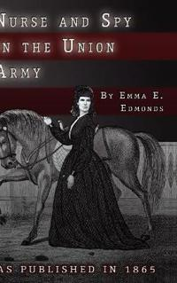 Nurse and Spy in the Union Army: The Adventures and Experiences of a Woman in the Hospitals, Camps, and Battlefields.