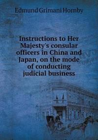 Instructions to Her Majesty's Consular Officers in China and Japan, on the Mode of Conducting Judicial Business