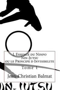 L Essence Du Ninpo Nin-Jutsu Ou Le Principe D Invisibilite. Tome 1: Derriere Le Brouillard D'Illusions, Il Existe Une Verite Parfois Difficile a Appre