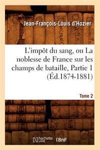 L'Imp�t Du Sang, Ou La Noblesse de France Sur Les Champs de Bataille. Tome 2, Partie 1 (�d.1874-1881)
