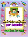 Diario della gratitudine per bambini dagli 8 ai 12 anni: Un diario per insegnare ai bambini a praticare la gratitudine e la consapevolezza. Per pratic