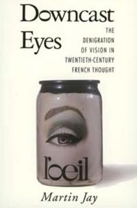 Downcast Eyes: Denigration of Vision in 20th-Century French