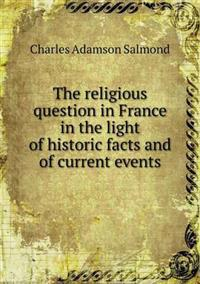 The Religious Question in France in the Light of Historic Facts and of Current Events