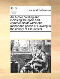 An ACT for Dividing and Inclosing the Open and Common Fields Within the Manor and Parish of Hawling in the County of Gloucester.
