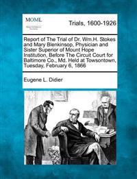 Report of the Trial of Dr. Wm.H. Stokes and Mary Blenkinsop, Physician and Sister Superior of Mount Hope Institution, Before the Circuit Court for Baltimore Co., MD. Held at Towsontown, Tuesday, February 6, 1866