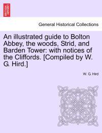 An Illustrated Guide to Bolton Abbey, the Woods, Strid, and Barden Tower