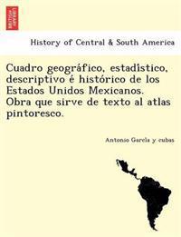 Cuadro Geogra Fico, Estadi Stico, Descriptivo E Histo Rico de Los Estados Unidos Mexicanos. Obra Que Sirve de Texto Al Atlas Pintoresco.
