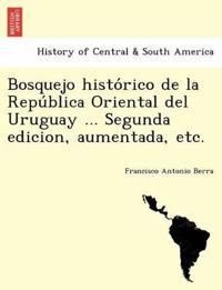 Bosquejo Histo Rico de La Repu Blica Oriental del Uruguay ... Segunda Edicion, Aumentada, Etc.