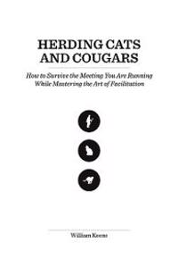 Herding Cats and Cougars: How to Survive the Meeting You Are Running While Mastering the Art of Facilitation