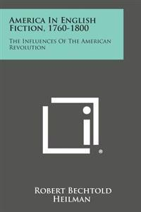 America in English Fiction, 1760-1800: The Influences of the American Revolution