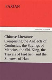 Chinese Literature Comprising the Analects of Confucius, the Sayings of Mencius, the Shi-King, the Travels of Fa-Hien, and the Sorrows of Han