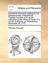 A Practical Discourse Relating to the Gospel-Ministy. Preached by Thomas Foxcroft, A.M. at His Ordination to the Office of Pastor of a Church in Bosto