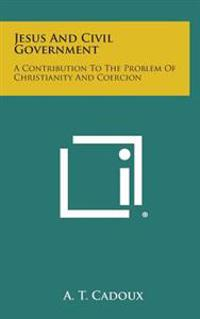 Jesus and Civil Government: A Contribution to the Problem of Christianity and Coercion