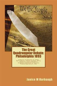 The Great Quadrangular Debate: Philadelphia 1893: A Reprint of the Speeches and Rebuttal by James Baird Weaver, Russell Conwell, Henry Watterson and
