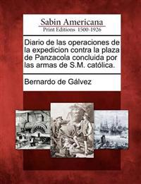 Diario de Las Operaciones de la Expedicion Contra La Plaza de Panzacola Concluida Por Las Armas de S.M. Catolica.