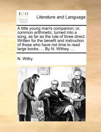 A Little Young Man's Companion; Or, Common Arithmetic, Turned Into a Song, as Far as the Rule of Three Direct. Written for the Benefit and Instruction of Those Who Have Not Time to Read Large Books. ... by N. Withey, ...