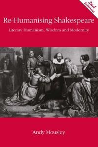 Re-Humanising Shakespeare: Literary Humanism, Wisdom and Modernity