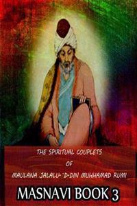 The Spiritual Couplets of Maulana Jalalu-'d-Dln Muhammad Rumi Masnavi Book 3