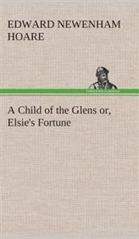 A Child of the Glens Or, Elsie's Fortune