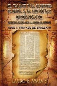 El Talmud Y La Sabiduría Rabínica a la Luz de Las Enseñanzas de Yeshúa Hamashiaj, Jesús El Cristo: Tomo I: Tratado de Shabbath