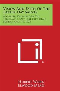Vision and Faith of the Latter-Day Saints: Addresses Delivered in the Tabernacle, Salt Lake City, Utah, Sunday, April 19, 1925