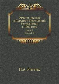 Otchet O Poezdke V Persiyu I Persidskij Beludzhistan V 1900 Godu Chast' I Otdel I-II