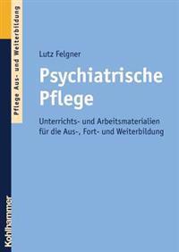 Psychiatrische Pflege: Unterrichts- Und Arbeitsmaterialien Fur Die Aus-, Fort- Und Weiterbildung