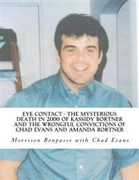 Eye Contact - The Mysterious Death in 2000 of Kassidy Bortner and the Wrongful Convictions of Chad Evans and Amanda Bortner