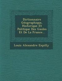 Dictionnaire Géographique, Historique Et Politique Des Gaules Et De La France...