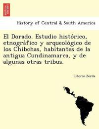 El Dorado. Estudio Histo Rico, Etnogra Fico y Arqueolo Gico de Los Chibchas, Habitantes de La Antigua Cundinamarca, y de Algunas Otras Tribus.