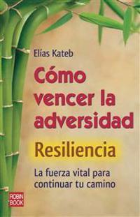 Como Vencer La Adversidad: Resiliencia: La Fuerza Vital Para Continuar Tu Camino