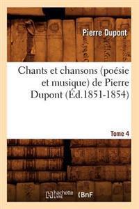 Chants Et Chansons (Po�sie Et Musique) de Pierre Dupont. Tome 4 (�d.1851-1854)