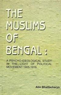 The Muslims of Bengal: A Psycho-Ideological Study in the Light of Political Movement 1905 - 1916
