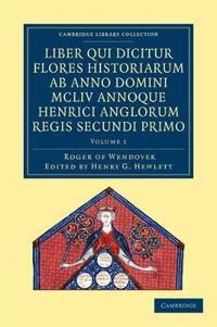 Rogeri De Wendover Liber Qui Dicitur Flores Historiarum Ab Anno Domini Mcliv Annoque Henrici Anglorum Regis Secundi Primo